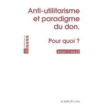 Anti-Utilitarisme et Paradigme du Don.Pour Quoi?