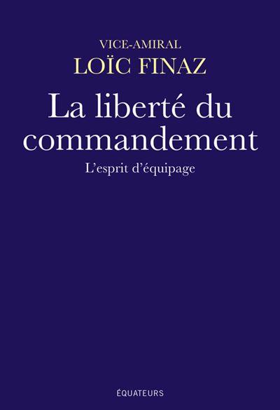 La liberté du commandement L'esprit d'équipage - broché - Loïc ...