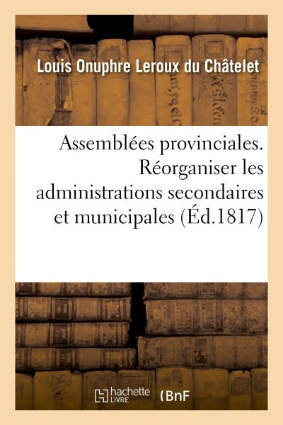 Des Assemblées provinciales. Nécessité de réorganiser les administrations secondaires et municipales
