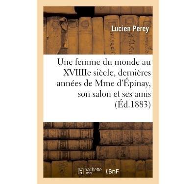 Une femme du monde au XVIIIIe siècle, dernières années de Mme d'Épinay, son salon et ses amis