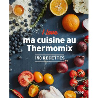 I Love Ma Cuisine Au Thermomix 150 Recettes