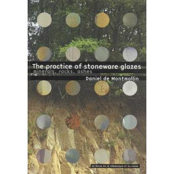 The practice of stoneware glazes. Minerals, rocks, ashes - Daniel de Montmollin