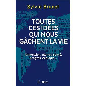 Toutes Ces Idees Qui Nous Gachent La Vie Alimentation Climat Sante Progres Ecologie Broche Sylvie Brunel Achat Livre Ou Ebook Fnac
