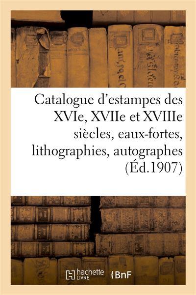 Catalogue d'estampes des XVIe, XVIIe et XVIIIe siècles, eaux-fortes modernes, lithographies