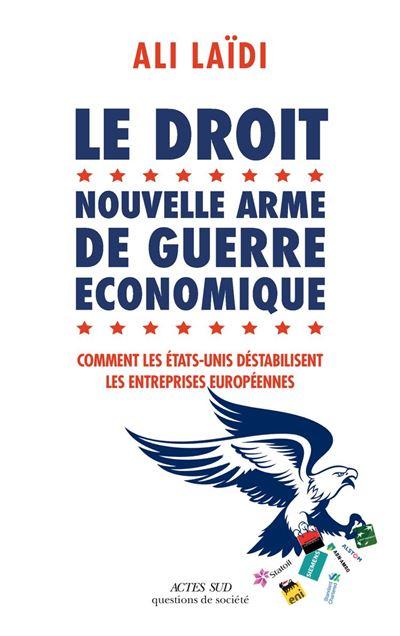 Le Droit, nouvelle arme de guerre économique - Comment les Etats-Unis déstabilisent les entreprises européennes - 9782330118228 - 16,99 €