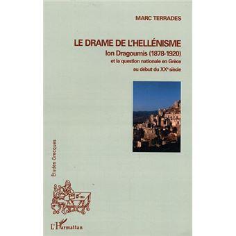 Le drame de l'hellénisme. Ion Dragoumis (1878-1920) et la question nationale en Grèce au début du XXe siècle - Marc Terrades