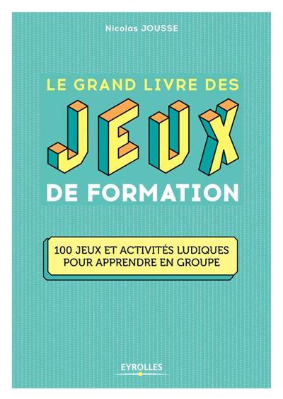 Le grand livre des jeux de formation - 100 jeux et activités ludiques pour apprendre en groupe - 9782212435344 - 24,99 €