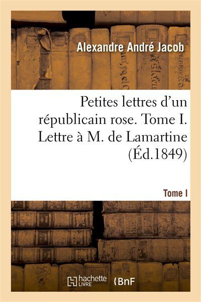 Petites lettres d'un républicain rose. Tome I. Lettre à M. de Lamartine