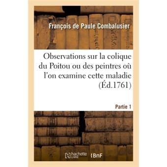 Observations sur la colique du Poitou ou des peintres où l'on examine cette maladie Partie 1