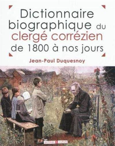 Dictionnaire biographique du clergé corrézien de 1800 à nos jours tableaux chronologiques, par lieu de naissance, de tous les prêtres nés dans le département de la Corrèze et ayant exercé leur min