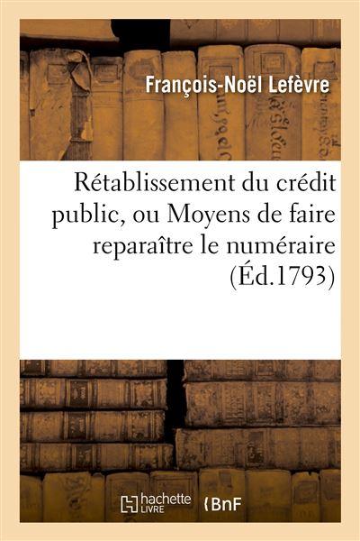 Rétablissement du crédit public, ou Moyens de faire reparaître le numéraire