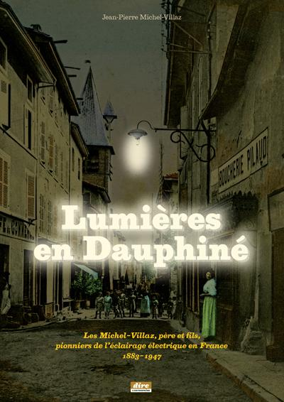 Lumières en Dauphiné : Les Michel-Villaz, père et fils, pionniers de l'éclairage électrique en France 1883-1947