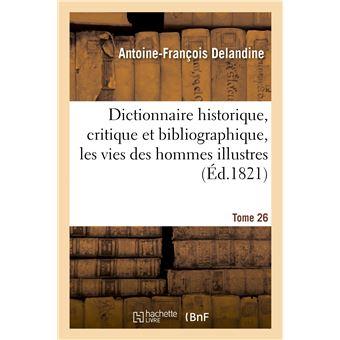 Dictionnaire historique, critique et bibliographique, contenant les vies des hommes illustres. T.17 - Antoine-François Delandine,Louis-Mayeul Chaudon