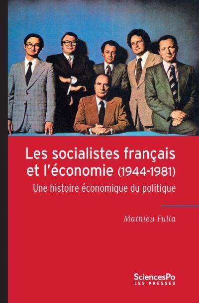 Les socialistes français et l'économie, 1944-1981 une histoire économique du politique