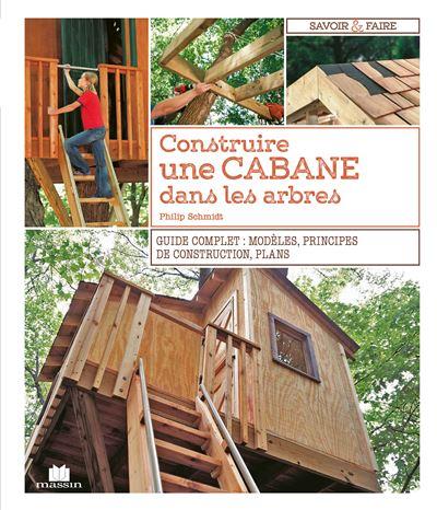 Construire Une Cabane Dans Les Arbres Guide Complet Modeles Principes De Construction Plans Broche Philip Schmidt Achat Livre Fnac