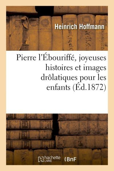 Pierre l'Ébouriffé, joyeuses histoires et images drôlatiques pour les enfants (Éd.1872)