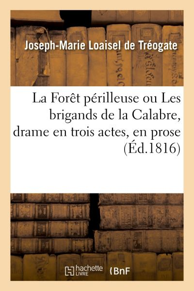 La Forêt périlleuse ou Les brigands de la Calabre, drame en trois actes, en prose. Nouvelle édition
