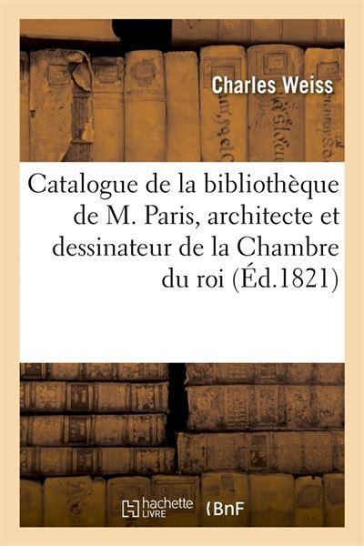 Catalogue de la bibliothèque de M. Paris, architecte et dessinateur de la Chambre du roi (Éd.1821)