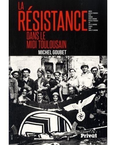La Résistance dans le Midi toulousain Ariège, Basses-Pyrénées, Gers, Gironde, Haute-Garonne, Hautes-Pyrénées...