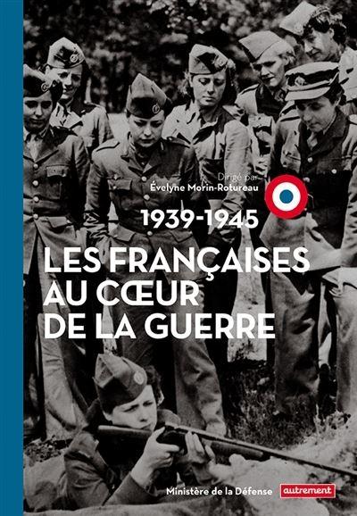 Les françaises au coeur de la guerre : 1939-1945