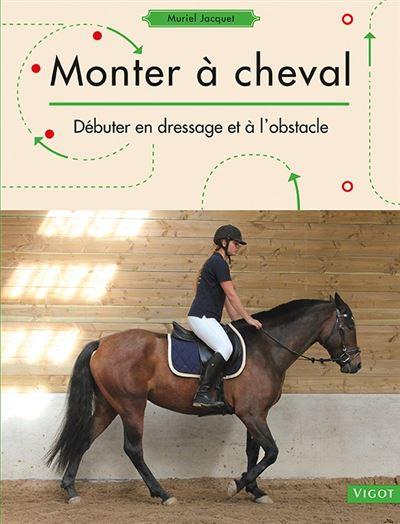 Monter à cheval : débuter en dressage et à l'obstacle