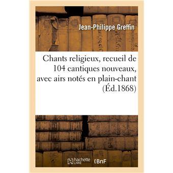 Chants religieux, recueil de 104 cantiques nouveaux, avec airs notés en plain-chant