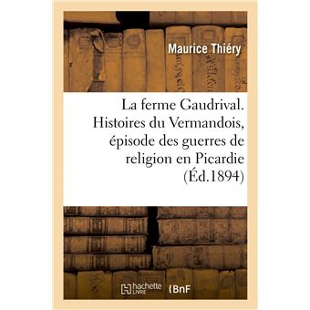 La ferme Gaudrival. Histoires du Vermandois, épisode des guerres de religion en Picardie