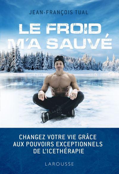 Le froid m'a sauvé - Changez votre vie grâce aux pouvoirs exceptionnels de l'icethérapie - 9782035966377 - 14,99 €