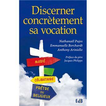 d33d79c28d18a3 Discerner concrètement sa vocation - broché - Nathanaël Pujos, Emmanuelle  Borchadt, Anthony Ariniello - Achat Livre ou ebook   fnac