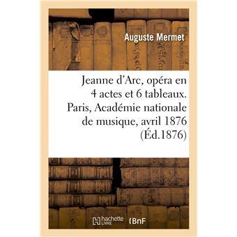 Jeanne d'Arc, opéra en 4 actes et 6 tableaux. Paris, Académie nationale de musique, 13 avril 1876