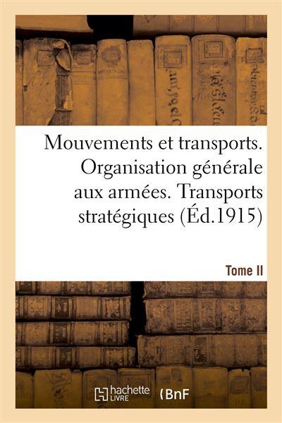 Mouvements et transports. Organisation générale aux armées. Tome II