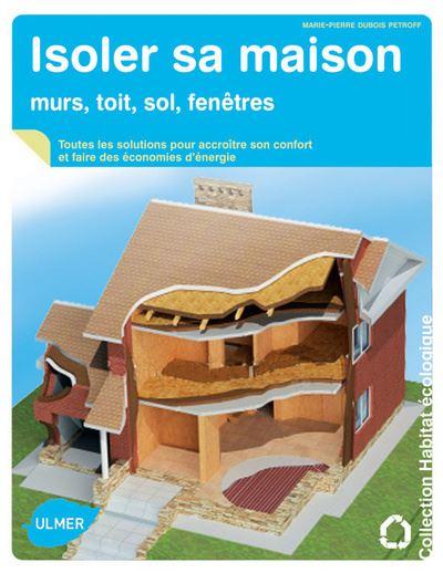 Isoler sa maison - Murs, toit, sol et fenêtres : diagnostic, choix des isolants et mise en oeuvre