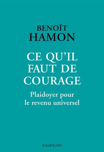 Ce qu'il faut de courage Plaidoyer pour le revenu universel - broché - Benoît  Hamon - Achat Livre ou ebook | fnac
