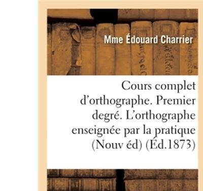 Cours complet d'orthographe. Premier degré. L'orthographe enseignée par la pratique