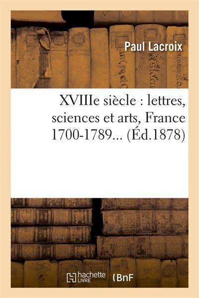 XVIIIe siècle : lettres, sciences et arts, France 1700-1789 (Éd.1878)