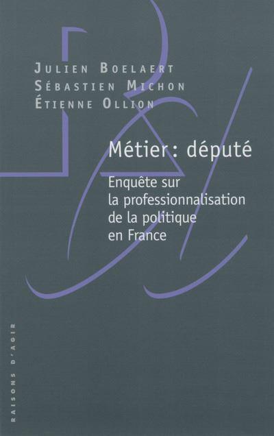 Métier : député - Enquête sur la professionnalisation de la politique en France