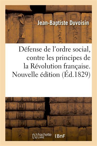 Défense de l'ordre social, contre les principes de la Révolution française. Nouvelle édition
