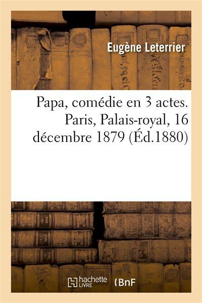 Papa, comédie en 3 actes. Paris, Palais-royal, 16 décembre 1879