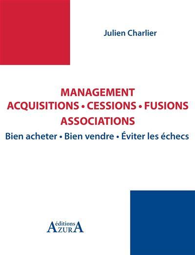 Management, acquisitions, cessions, fusions, associations bien négocier, bien acheter, bien vendre