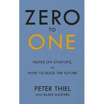 ZERO TO ONE:NOTES ON START UPS OR HOW TO BUILD THEFUTURE