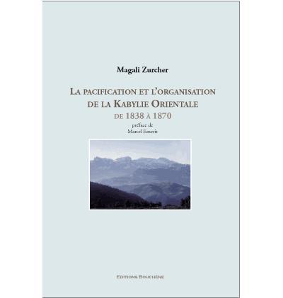 La pacification et l''organisation de la Kabylie Orientale de 1838 à 1870