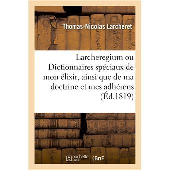 Larcheregium ou Dictionnaires spéciaux de mon élixir, ainsi que de toute ma doctrine