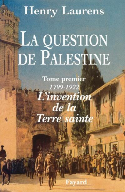 La Question de Palestine - Tome 1 - L'invention de la Terre sainte (1799-1922) - 9782213703572 - 34,99 €