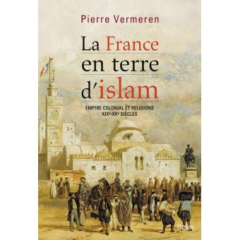 La France En Terre D Islam Empire Colonial Et Religions Xixe Xxe Siecles Broche Pierre Vermeren Achat Livre Ou Ebook Fnac