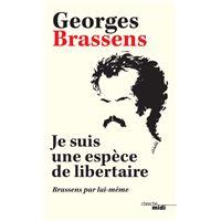 Je suis une espèce de libertaire - Brassens par lui-même -Nouvelle édition-