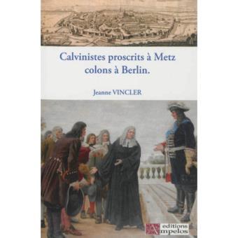 Calvinistes proscrits à Metz, colons à Berlin - Jeanne Vincler