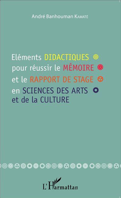 Eléments didactiques pour réussir le mémoire et le rapport de stage en sciences des arts et de la culture