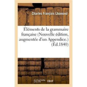 Éléments de la grammaire française Nouvelle édition, augmentée d'un Appendice sur la