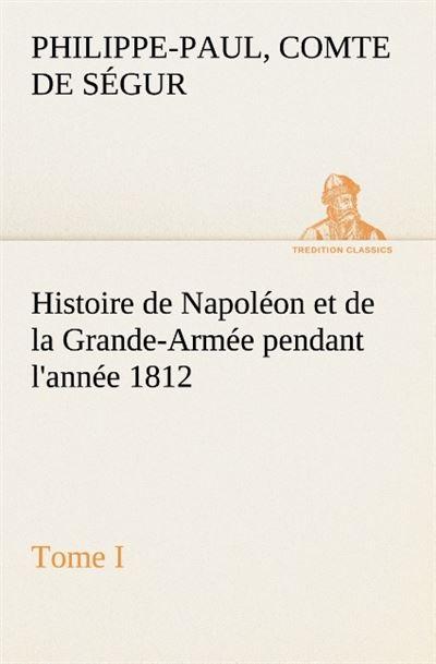 Histoire de napoleon et de la grande armee pendant l annee 1812 tome i