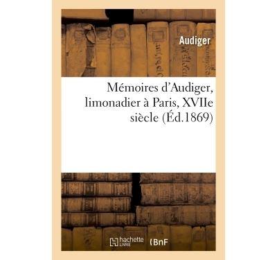 Mémoires d'Audiger, limonadier à Paris, XVIIe siècle